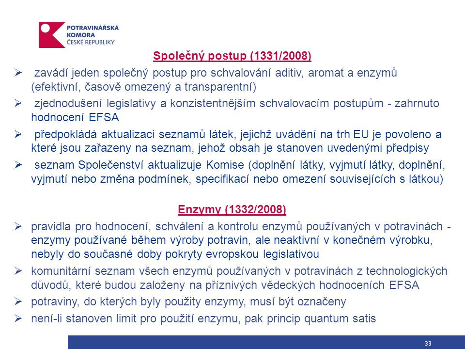 33 Společný postup (1331/2008)  zavádí jeden společný postup pro schvalování aditiv, aromat a enzymů (efektivní, časově omezený a transparentní)  zjednodušení legislativy a konzistentnějším schvalovacím postupům - zahrnuto hodnocení EFSA  předpokládá aktualizaci seznamů látek, jejichž uvádění na trh EU je povoleno a které jsou zařazeny na seznam, jehož obsah je stanoven uvedenými předpisy  seznam Společenství aktualizuje Komise (doplnění látky, vyjmutí látky, doplnění, vyjmutí nebo změna podmínek, specifikací nebo omezení souvisejících s látkou) Enzymy (1332/2008)  pravidla pro hodnocení, schválení a kontrolu enzymů používaných v potravinách - enzymy používané během výroby potravin, ale neaktivní v konečném výrobku, nebyly do současné doby pokryty evropskou legislativou  komunitární seznam všech enzymů používaných v potravinách z technologických důvodů, které budou založeny na příznivých vědeckých hodnoceních EFSA  potraviny, do kterých byly použity enzymy, musí být označeny  není-li stanoven limit pro použití enzymu, pak princip quantum satis
