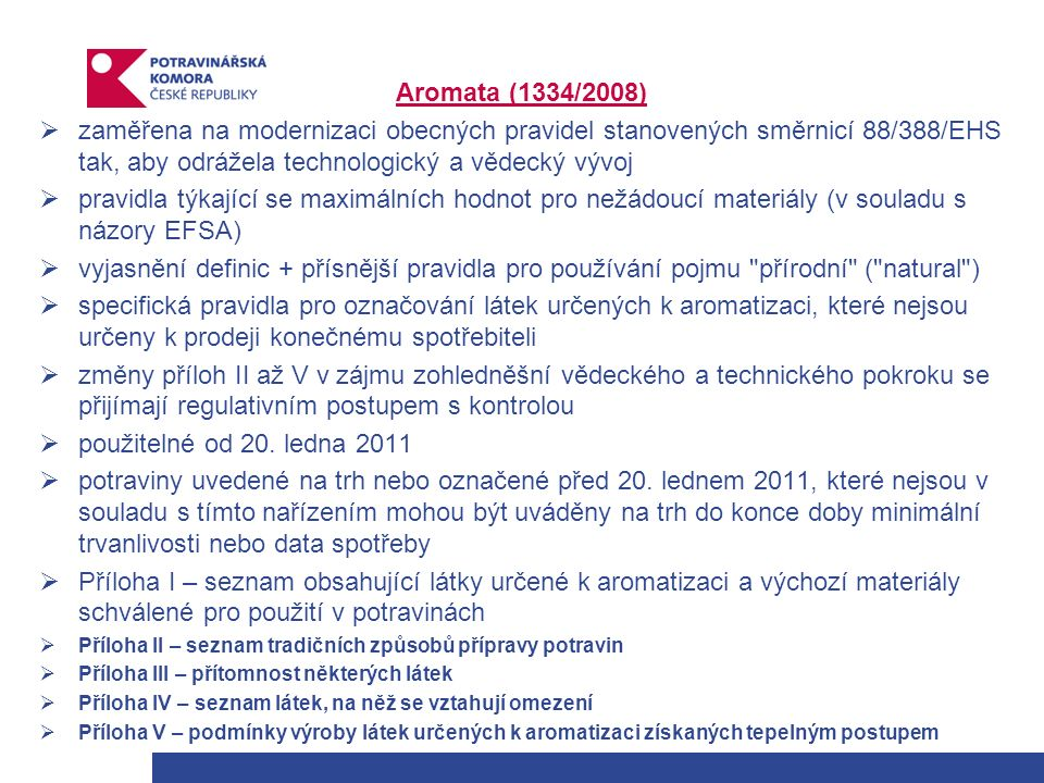 Aromata (1334/2008)  zaměřena na modernizaci obecných pravidel stanovených směrnicí 88/388/EHS tak, aby odrážela technologický a vědecký vývoj  pravidla týkající se maximálních hodnot pro nežádoucí materiály (v souladu s názory EFSA)  vyjasnění definic + přísnější pravidla pro používání pojmu přírodní ( natural )  specifická pravidla pro označování látek určených k aromatizaci, které nejsou určeny k prodeji konečnému spotřebiteli  změny příloh II až V v zájmu zohledněšní vědeckého a technického pokroku se přijímají regulativním postupem s kontrolou  použitelné od 20.