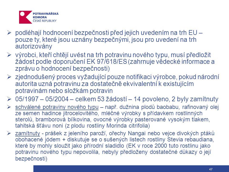 47  podléhají hodnocení bezpečnosti před jejich uvedením na trh EU – pouze ty, které jsou uznány bezpečnými, jsou pro uvedení na trh autorizovány  výrobci, kteří chtějí uvést na trh potravinu nového typu, musí předložit žádost podle doporučení EK 97/618/ES (zahrnuje vědecké informace a zprávu o hodnocení bezpečnosti)  zjednodušený proces vyžadující pouze notifikaci výrobce, pokud národní autorita uzná potravinu za dostatečně ekvivalentní k existujícím potravinám nebo složkám potravin  05/1997 – 05/2004 – celkem 53 žádostí – 14 povoleno, 2 byly zamítnuty  schválené potraviny nového typu – např.