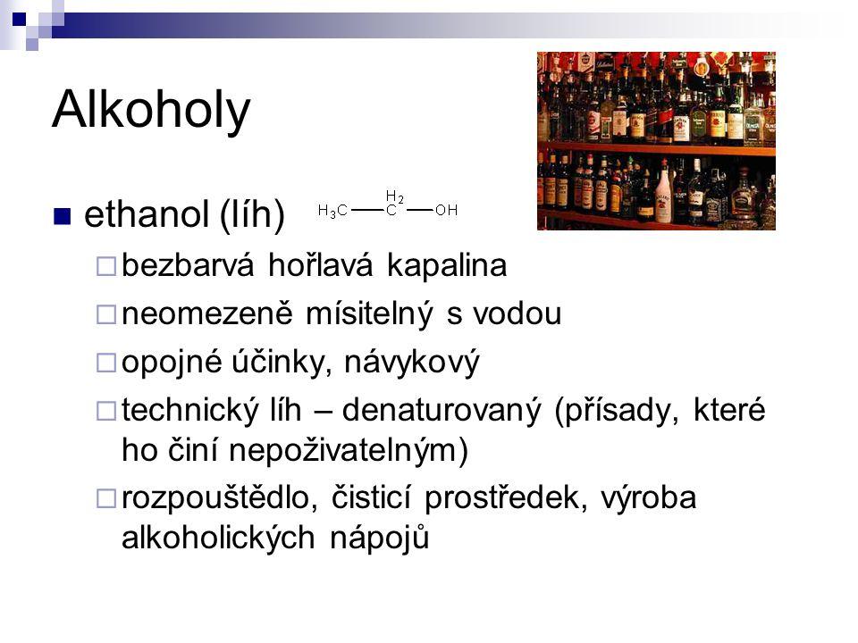 Alkoholy ethanol (líh)  bezbarvá hořlavá kapalina  neomezeně mísitelný s vodou  opojné účinky, návykový  technický líh – denaturovaný (přísady, které ho činí nepoživatelným)  rozpouštědlo, čisticí prostředek, výroba alkoholických nápojů