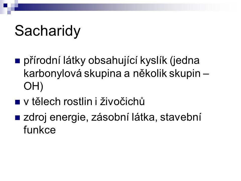Sacharidy přírodní látky obsahující kyslík (jedna karbonylová skupina a několik skupin – OH) v tělech rostlin i živočichů zdroj energie, zásobní látka, stavební funkce