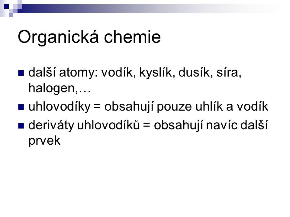 Organická chemie další atomy: vodík, kyslík, dusík, síra, halogen,… uhlovodíky = obsahují pouze uhlík a vodík deriváty uhlovodíků = obsahují navíc další prvek