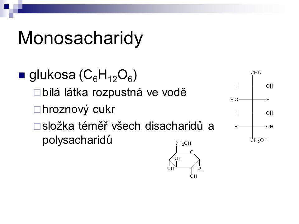 Monosacharidy glukosa (C 6 H 12 O 6 )  bílá látka rozpustná ve vodě  hroznový cukr  složka téměř všech disacharidů a polysacharidů