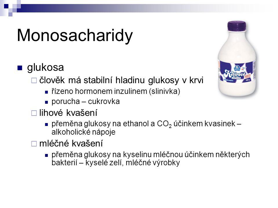 Monosacharidy glukosa  člověk má stabilní hladinu glukosy v krvi řízeno hormonem inzulinem (slinivka) porucha – cukrovka  lihové kvašení přeměna glukosy na ethanol a CO 2 účinkem kvasinek – alkoholické nápoje  mléčné kvašení přeměna glukosy na kyselinu mléčnou účinkem některých bakterií – kyselé zelí, mléčné výrobky