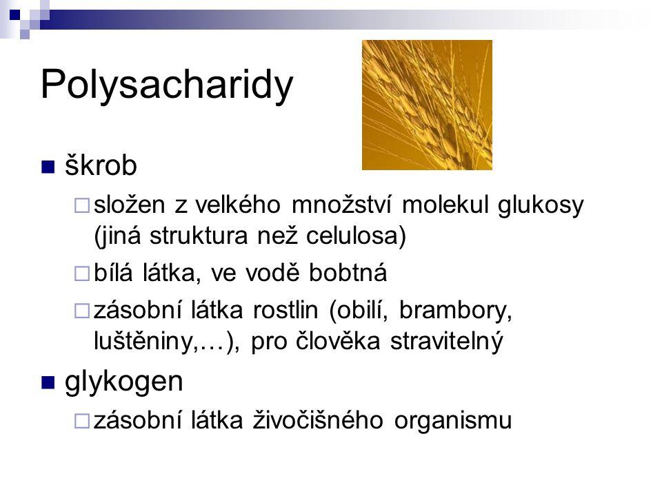 Polysacharidy škrob  složen z velkého množství molekul glukosy (jiná struktura než celulosa)  bílá látka, ve vodě bobtná  zásobní látka rostlin (obilí, brambory, luštěniny,…), pro člověka stravitelný glykogen  zásobní látka živočišného organismu
