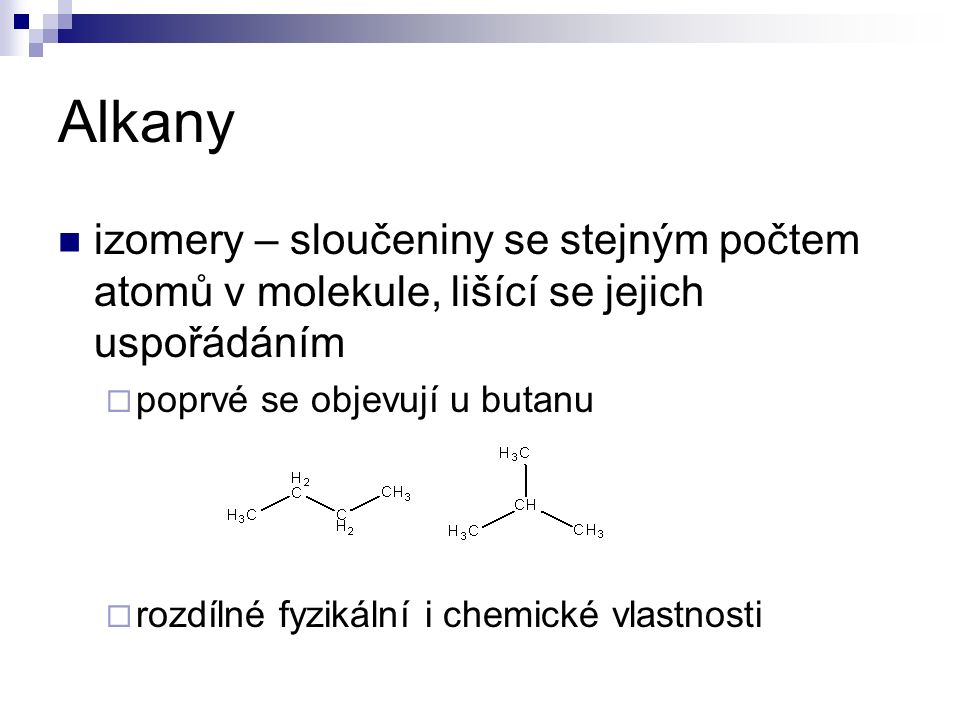 Alkany izomery – sloučeniny se stejným počtem atomů v molekule, lišící se jejich uspořádáním  poprvé se objevují u butanu  rozdílné fyzikální i chemické vlastnosti