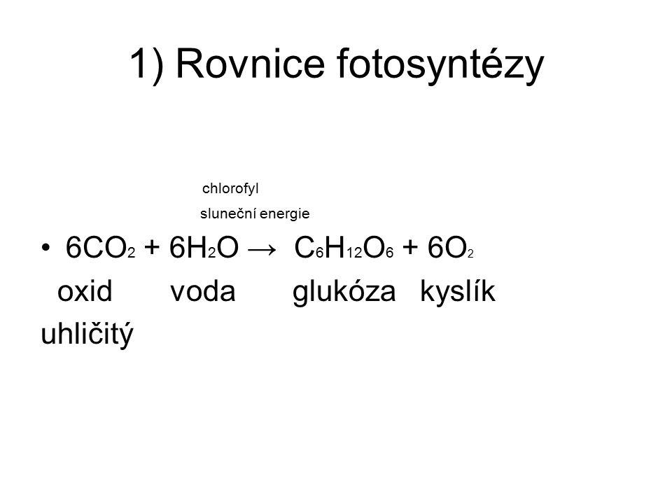 1) Rovnice fotosyntézy chlorofyl sluneční energie 6CO 2 + 6H 2 O → C 6 H 12 O 6 + 6O 2 oxid voda glukóza kyslík uhličitý