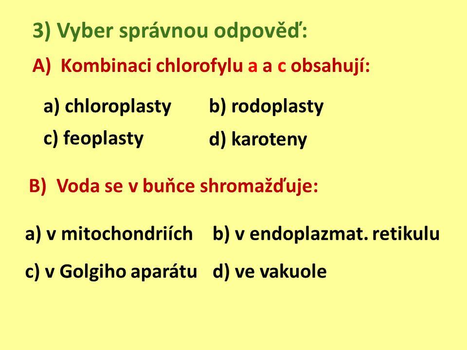 A) Kombinaci chlorofylu a a c obsahují: 3) Vyber správnou odpověď: a) chloroplastyb) rodoplasty c) feoplasty d) karoteny B) Voda se v buňce shromažďuje: a) v mitochondriíchb) v endoplazmat.
