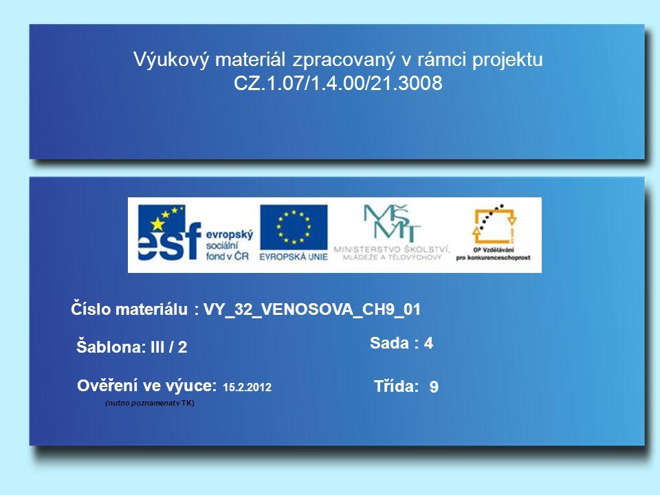 Výukový materiál zpracovaný v rámci projektu CZ.1.07/1.4.00/21.3008 Šablona: III / 2 Sada : 4 Ověření ve výuce: 15.2.2012 (nutno poznamenat v TK) Třída: Číslo materiálu : VY_32_VENOSOVA_CH9_01 9