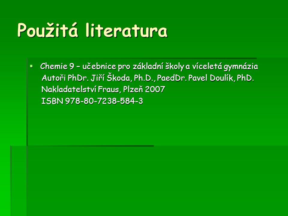 Použitá literatura  Chemie 9 – učebnice pro základní školy a víceletá gymnázia Autoři PhDr.