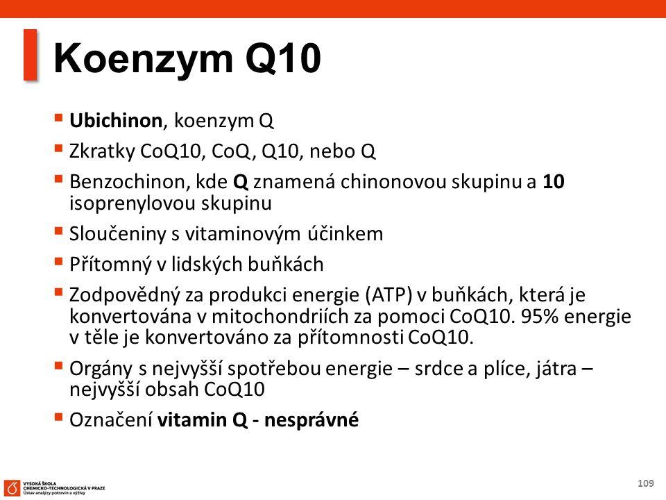 109 Koenzym Q10  Ubichinon, koenzym Q  Zkratky CoQ10, CoQ, Q10, nebo Q  Benzochinon, kde Q znamená chinonovou skupinu a 10 isoprenylovou skupinu  Sloučeniny s vitaminovým účinkem  Přítomný v lidských buňkách  Zodpovědný za produkci energie (ATP) v buňkách, která je konvertována v mitochondriích za pomoci CoQ10.