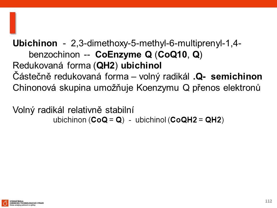 112 Ubichinon - 2,3-dimethoxy-5-methyl-6-multiprenyl-1,4- benzochinon -- CoEnzyme Q (CoQ10, Q) Redukovaná forma (QH2) ubichinol Částečně redukovaná forma – volný radikál.Q- semichinon Chinonová skupina umožňuje Koenzymu Q přenos elektronů Volný radikál relativně stabilní ubichinon (CoQ = Q) - ubichinol (CoQH2 = QH2)