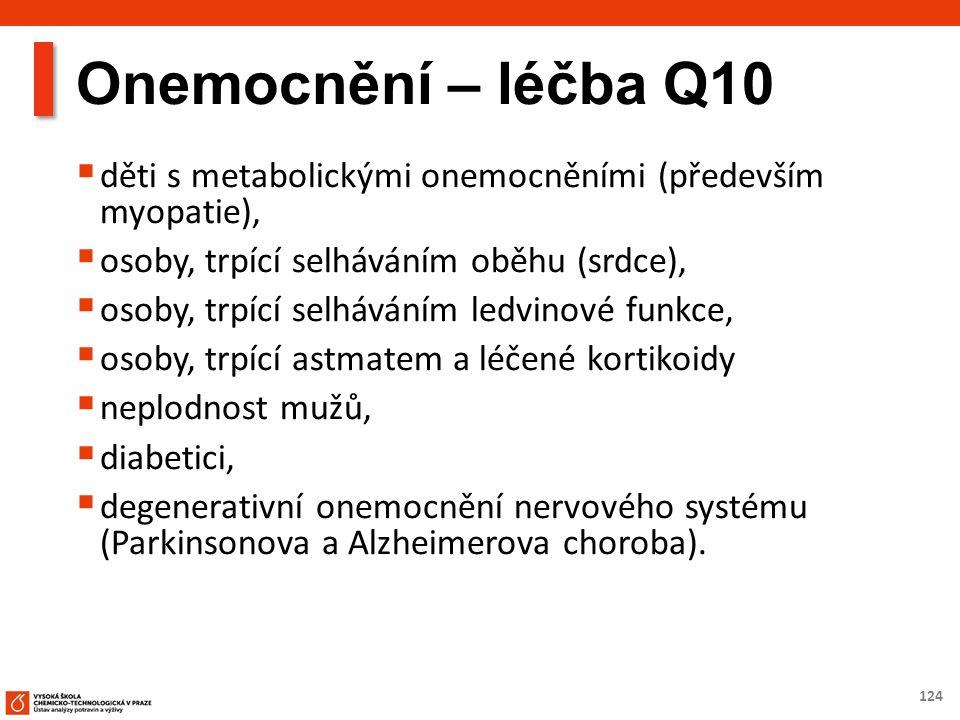 124 Onemocnění – léčba Q10  děti s metabolickými onemocněními (především myopatie),  osoby, trpící selháváním oběhu (srdce),  osoby, trpící selháváním ledvinové funkce,  osoby, trpící astmatem a léčené kortikoidy  neplodnost mužů,  diabetici,  degenerativní onemocnění nervového systému (Parkinsonova a Alzheimerova choroba).