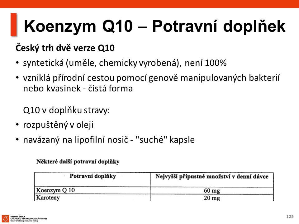 125 Koenzym Q10 – Potravní doplňek Český trh dvě verze Q10 syntetická (uměle, chemicky vyrobená), není 100% vzniklá přírodní cestou pomocí genově manipulovaných bakterií nebo kvasinek - čistá forma Q10 v doplňku stravy: rozpuštěný v oleji navázaný na lipofilní nosič - suché kapsle