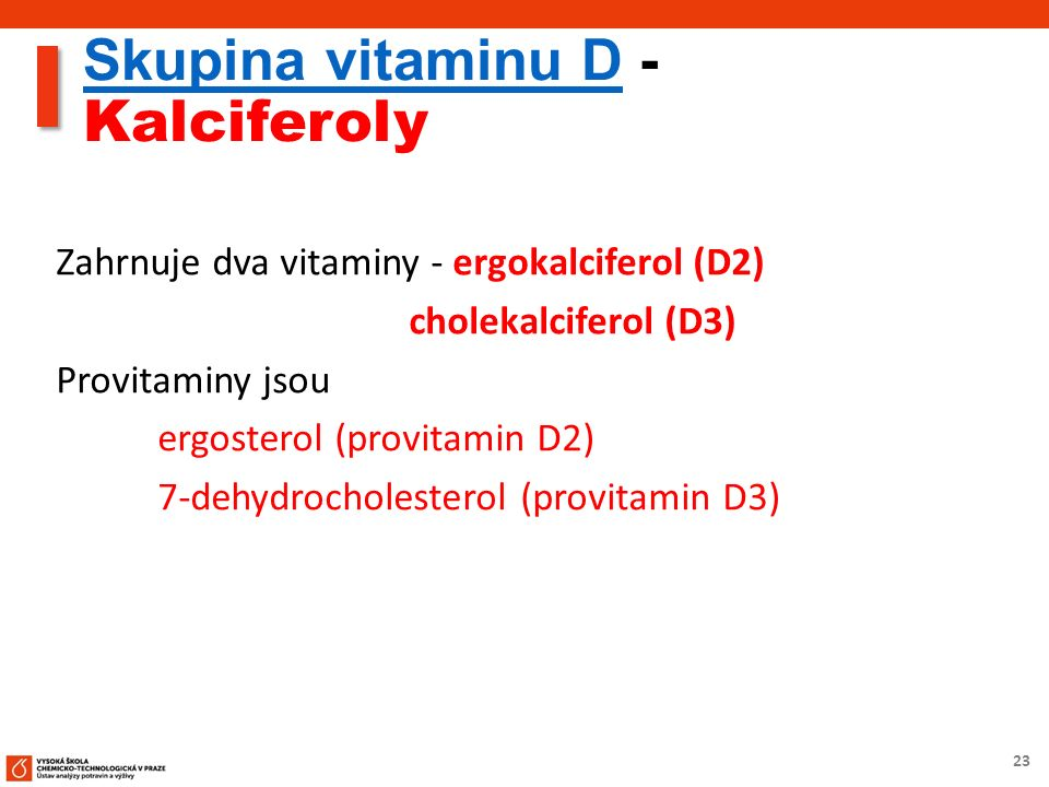 23 Skupina vitaminu DSkupina vitaminu D - Kalciferoly Zahrnuje dva vitaminy - ergokalciferol (D2) cholekalciferol (D3) Provitaminy jsou ergosterol (provitamin D2) 7-dehydrocholesterol (provitamin D3)