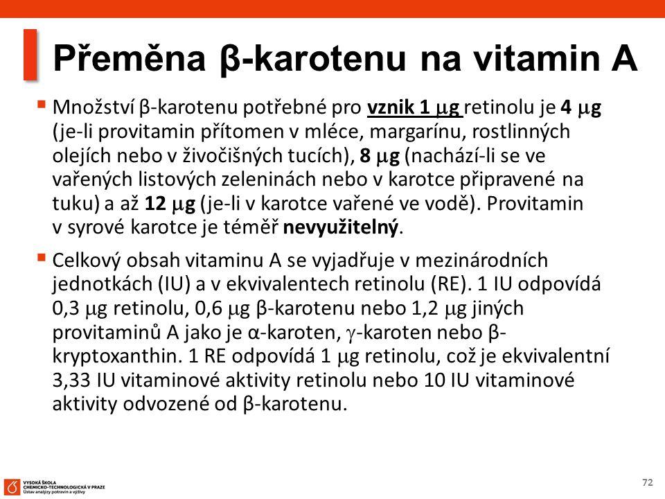 72  Množství β-karotenu potřebné pro vznik 1  g retinolu je 4  g (je-li provitamin přítomen v mléce, margarínu, rostlinných olejích nebo v živočišných tucích), 8  g (nachází-li se ve vařených listových zeleninách nebo v karotce připravené na tuku) a až 12  g (je-li v karotce vařené ve vodě).