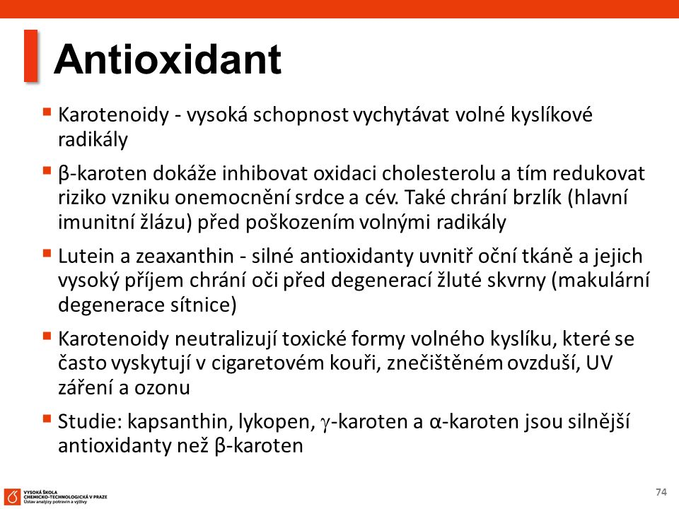 74 Antioxidant  Karotenoidy - vysoká schopnost vychytávat volné kyslíkové radikály  β-karoten dokáže inhibovat oxidaci cholesterolu a tím redukovat riziko vzniku onemocnění srdce a cév.