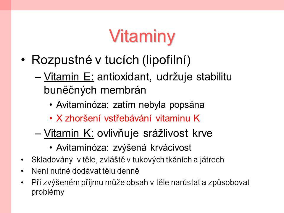 Vitaminy Rozpustné v tucích (lipofilní) –Vitamin E: antioxidant, udržuje stabilitu buněčných membrán Avitaminóza: zatím nebyla popsána X zhoršení vstřebávání vitaminu K –Vitamin K: ovlivňuje srážlivost krve Avitaminóza: zvýšená krvácivost Skladovány v těle, zvláště v tukových tkáních a játrech Není nutné dodávat tělu denně Při zvýšeném příjmu může obsah v těle narůstat a způsobovat problémy