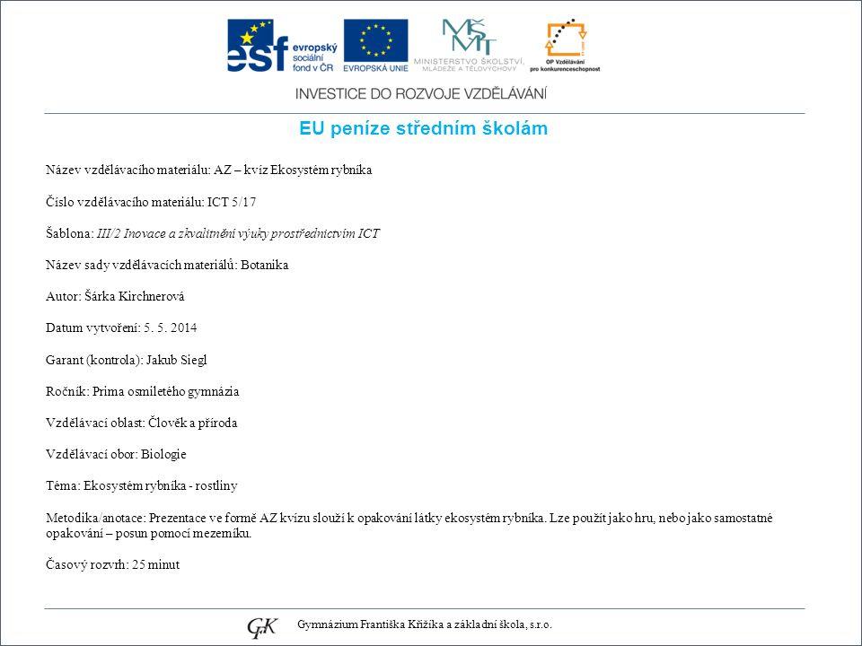 EU peníze středním školám Název vzdělávacího materiálu: AZ – kvíz Ekosystém rybníka Číslo vzdělávacího materiálu: ICT 5/17 Šablona: III/2 Inovace a zkvalitnění výuky prostřednictvím ICT Název sady vzdělávacích materiálů: Botanika Autor: Šárka Kirchnerová Datum vytvoření: 5.