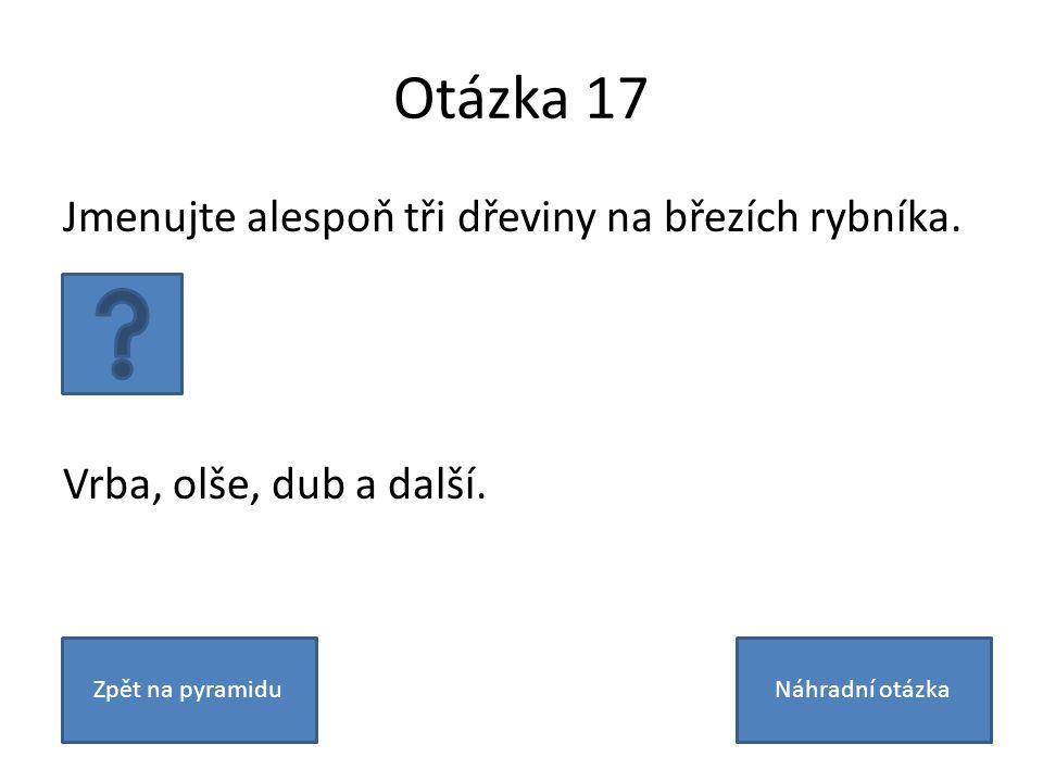Otázka 17 Jmenujte alespoň tři dřeviny na březích rybníka.