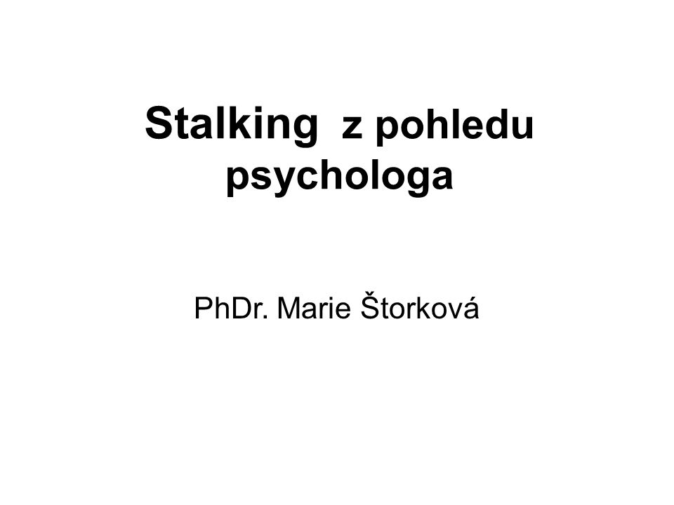 Stalking z pohledu psychologa PhDr. Marie Štorková