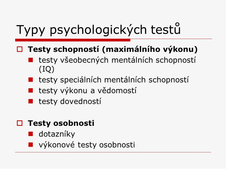 Typy psychologických testů  Testy schopností (maximálního výkonu) testy všeobecných mentálních schopností (IQ) testy speciálních mentálních schopností testy výkonu a vědomostí testy dovedností  Testy osobnosti dotazníky výkonové testy osobnosti