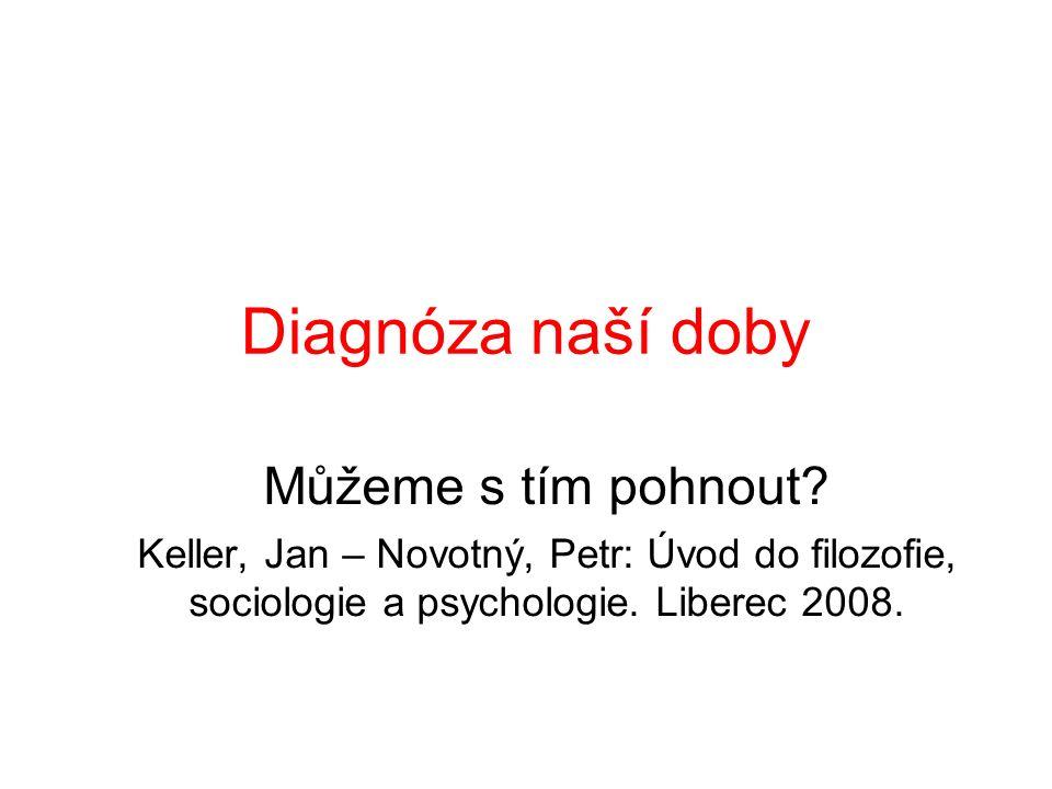 Diagnóza naší doby Můžeme s tím pohnout? Keller, Jan – Novotný, Petr: Úvod do filozofie, sociologie a psychologie. Liberec 2008.