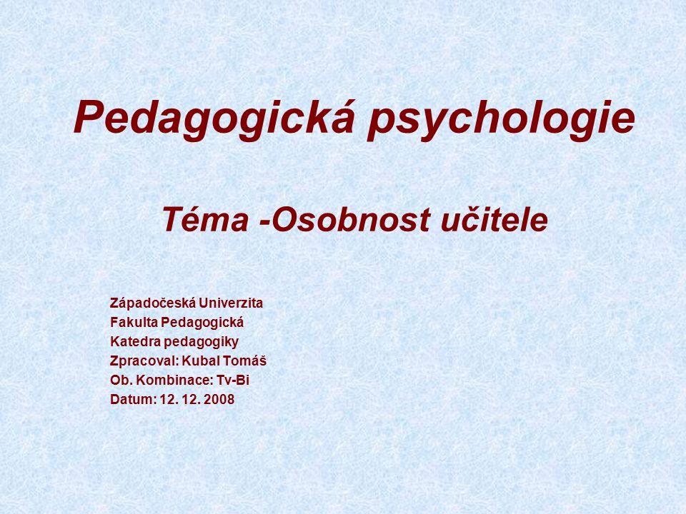 Pedagogická psychologie Téma -Osobnost učitele Západočeská Univerzita Fakulta Pedagogická Katedra pedagogiky Zpracoval: Kubal Tomáš Ob.