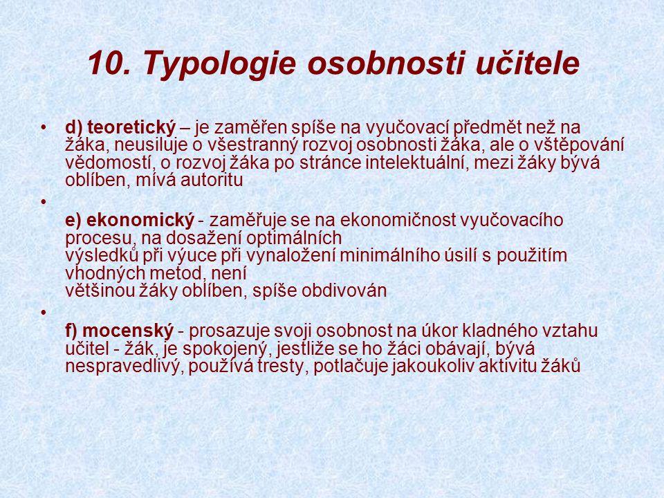 10. Typologie osobnosti učitele d) teoretický – je zaměřen spíše na vyučovací předmět než na žáka, neusiluje o všestranný rozvoj osobnosti žáka, ale o