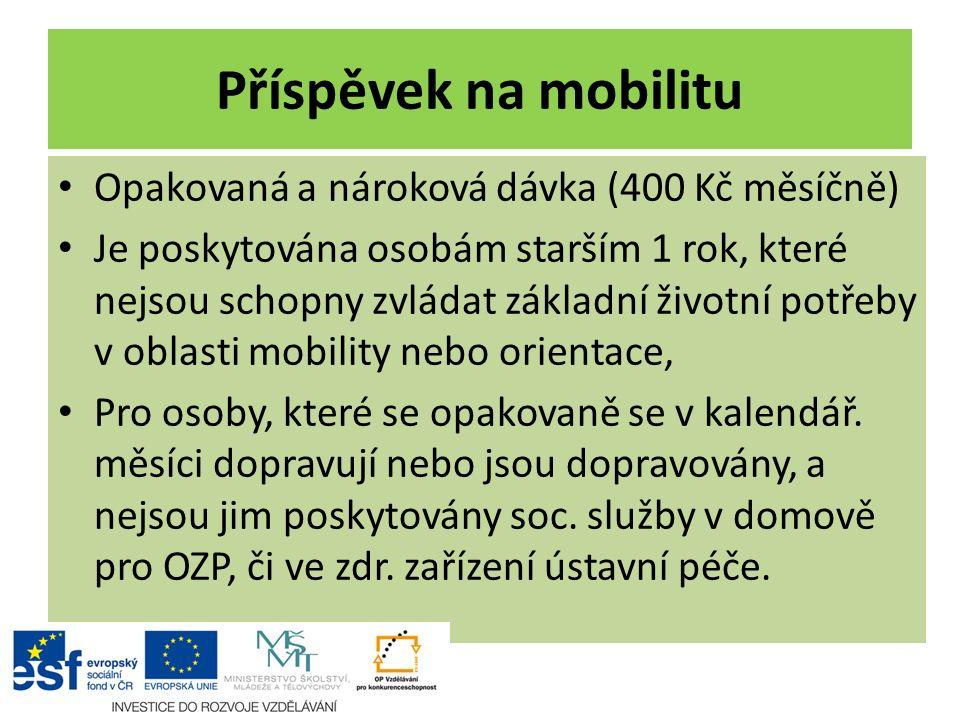 Příspěvek na mobilitu Opakovaná a nároková dávka (400 Kč měsíčně) Je poskytována osobám starším 1 rok, které nejsou schopny zvládat základní životní p