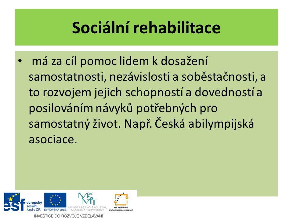 Sociální rehabilitace má za cíl pomoc lidem k dosažení samostatnosti, nezávislosti a soběstačnosti, a to rozvojem jejich schopností a dovedností a posilováním návyků potřebných pro samostatný život.