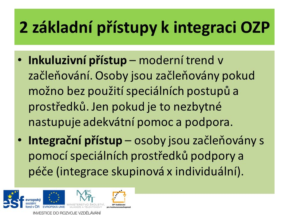 2 základní přístupy k integraci OZP Inkuluzivní přístup – moderní trend v začleňování. Osoby jsou začleňovány pokud možno bez použití speciálních post