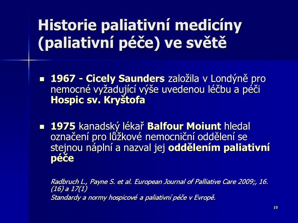10 Historie paliativní medicíny (paliativní péče) ve světě 1967 - Cicely Saunders založila v Londýně pro nemocné vyžadující výše uvedenou léčbu a péči