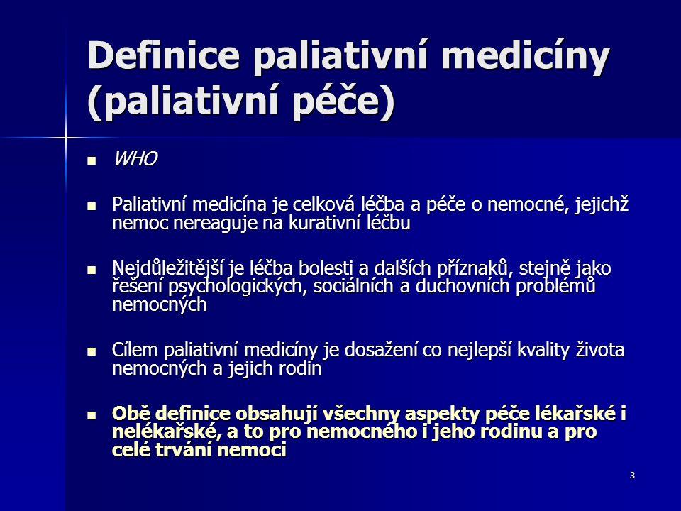 3 Definice paliativní medicíny (paliativní péče) WHO WHO Paliativní medicína je celková léčba a péče o nemocné, jejichž nemoc nereaguje na kurativní l