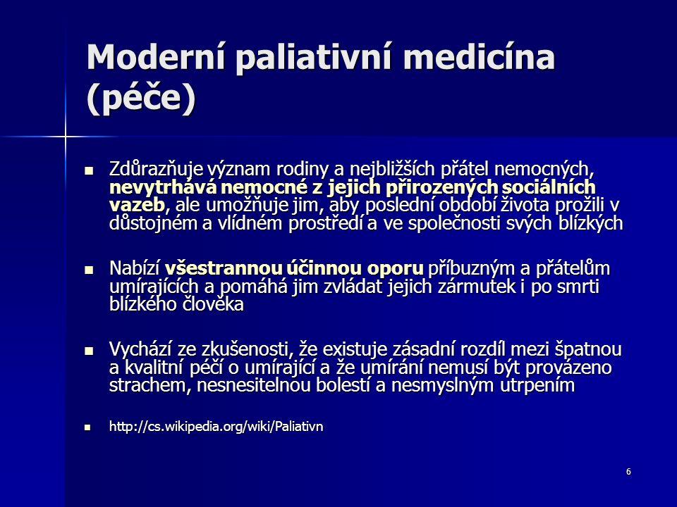 6 Moderní paliativní medicína (péče) Zdůrazňuje význam rodiny a nejbližších přátel nemocných, nevytrhává nemocné z jejich přirozených sociálních vazeb