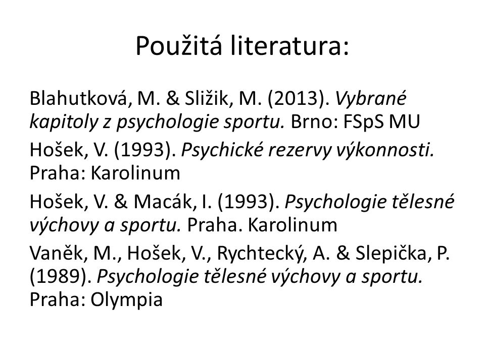 Použitá literatura: Blahutková, M. & Sližik, M. (2013). Vybrané kapitoly z psychologie sportu. Brno: FSpS MU Hošek, V. (1993). Psychické rezervy výkon