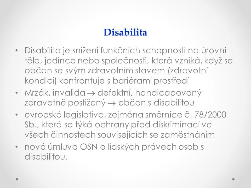 Disabilita Disabilita je snížení funkčních schopností na úrovni těla, jedince nebo společnosti, která vzniká, když se občan se svým zdravotním stavem (zdravotní kondicí) konfrontuje s bariérami prostředí Mrzák, invalida  defektní, handicapovaný zdravotně postižený  občan s disabilitou evropská legislativa, zejména směrnice č.