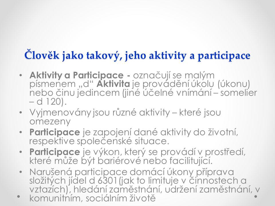 """Člověk jako takový, jeho aktivity a participace Aktivity a Participace - označují se malým písmenem """"d Aktivita je provádění úkolu (úkonu) nebo činu jedincem (jiné účelné vnímání – somelier – d 120)."""