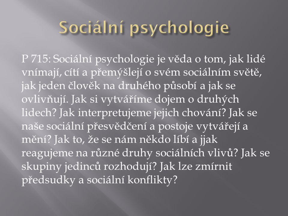 P 715: Sociální psychologie je věda o tom, jak lidé vnímají, cítí a přemýšlejí o svém sociálním světě, jak jeden člověk na druhého působí a jak se ovlivňují.
