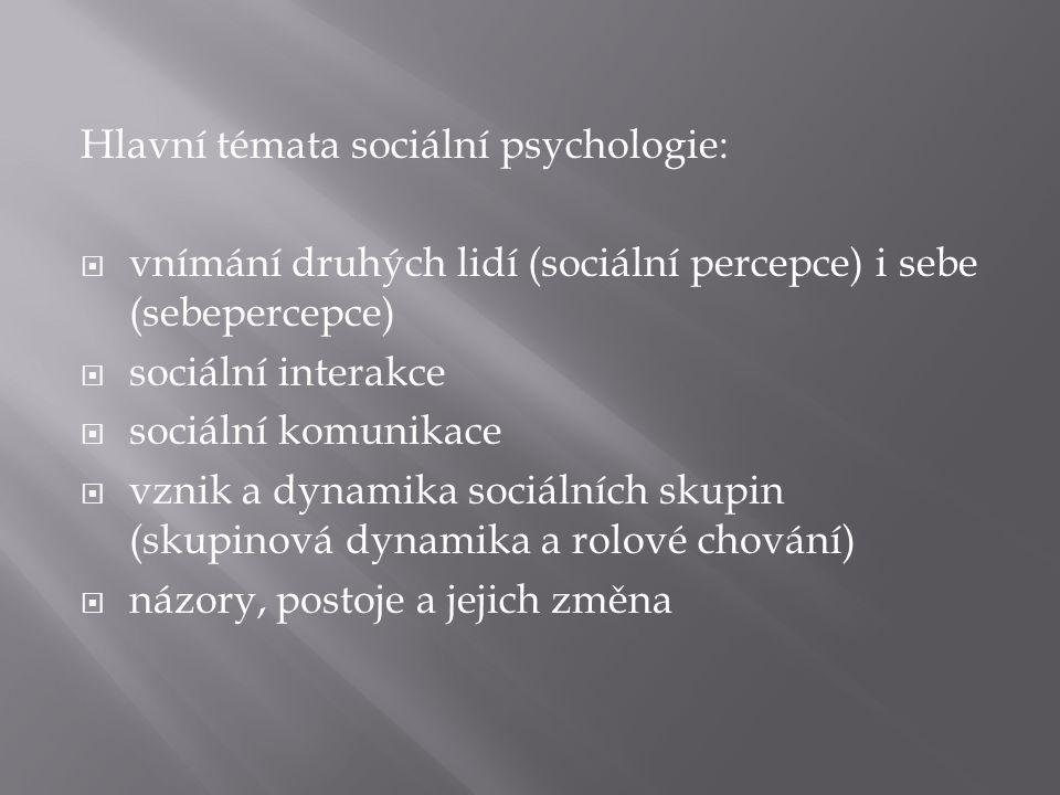 Hlavní témata sociální psychologie:  vnímání druhých lidí (sociální percepce) i sebe (sebepercepce)  sociální interakce  sociální komunikace  vznik a dynamika sociálních skupin (skupinová dynamika a rolové chování)  názory, postoje a jejich změna
