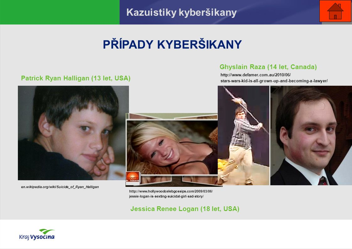 PŘÍPADY KYBERŠIKANY Patrick Ryan Halligan (13 let, USA) Ghyslain Raza (14 let, Canada) Jessica Renee Logan (18 let, USA) Kazuistiky kyberšikany en.wikipedia.org/wiki/Suicide_of_Ryan_Halligan http://www.hollywoodcelebgossips.com/2009/03/06/ jessie-logan-is-sexting-suicidal-girl-sad-story/ http://www.defamer.com.au/2010/06/ stars-wars-kid-is-all-grown-up-and-becoming-a-lawyer/
