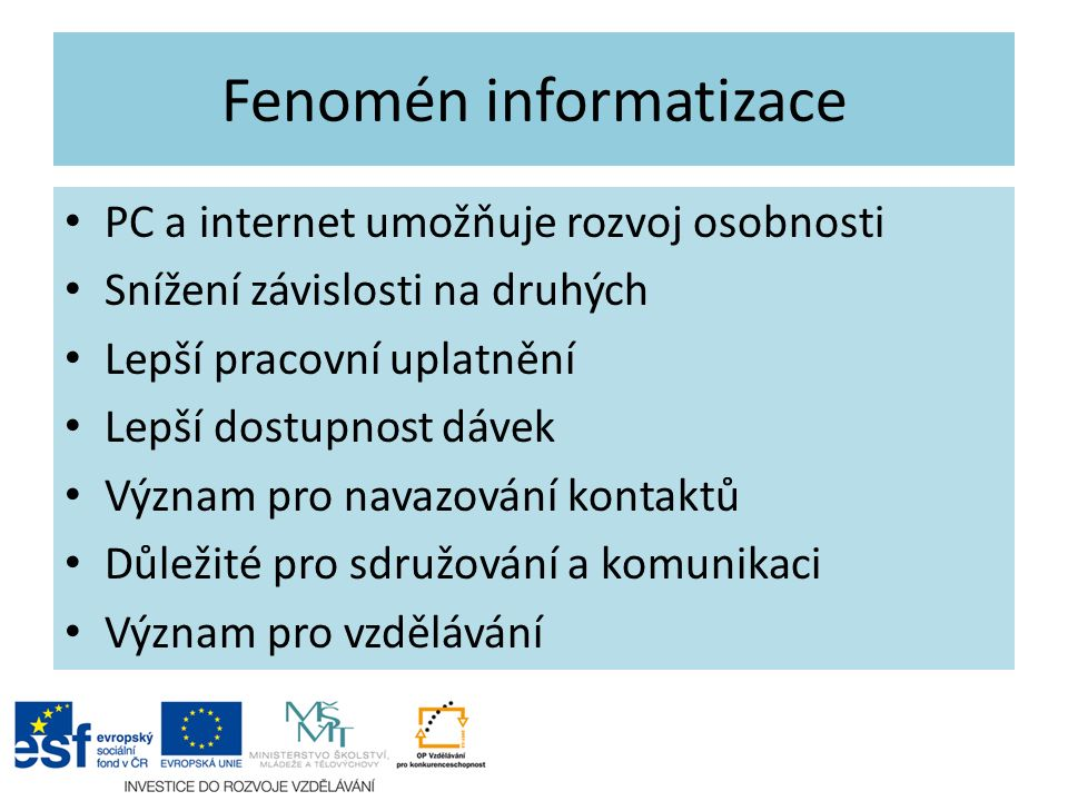 Fenomén informatizace PC a internet umožňuje rozvoj osobnosti Snížení závislosti na druhých Lepší pracovní uplatnění Lepší dostupnost dávek Význam pro