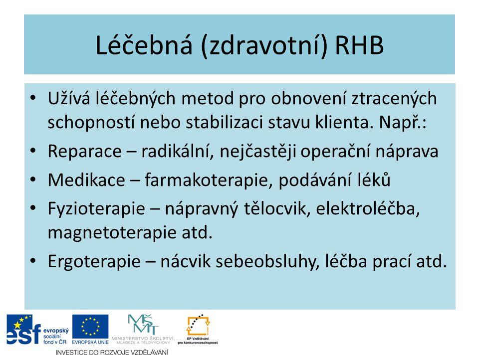 Léčebná (zdravotní) RHB Užívá léčebných metod pro obnovení ztracených schopností nebo stabilizaci stavu klienta. Např.: Reparace – radikální, nejčastě