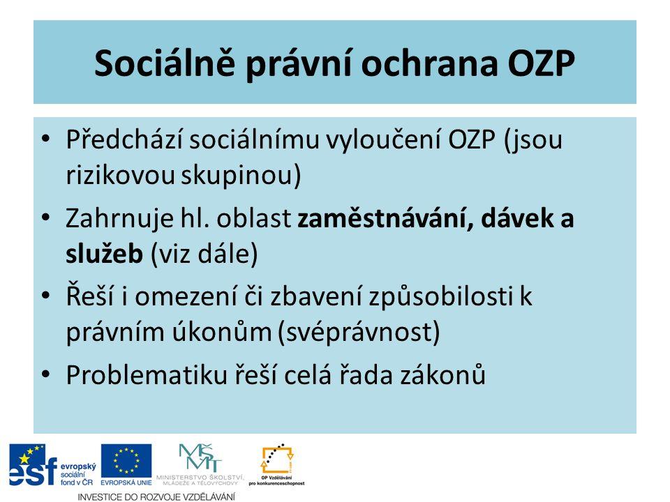 Sociálně právní ochrana OZP Předchází sociálnímu vyloučení OZP (jsou rizikovou skupinou) Zahrnuje hl. oblast zaměstnávání, dávek a služeb (viz dále) Ř