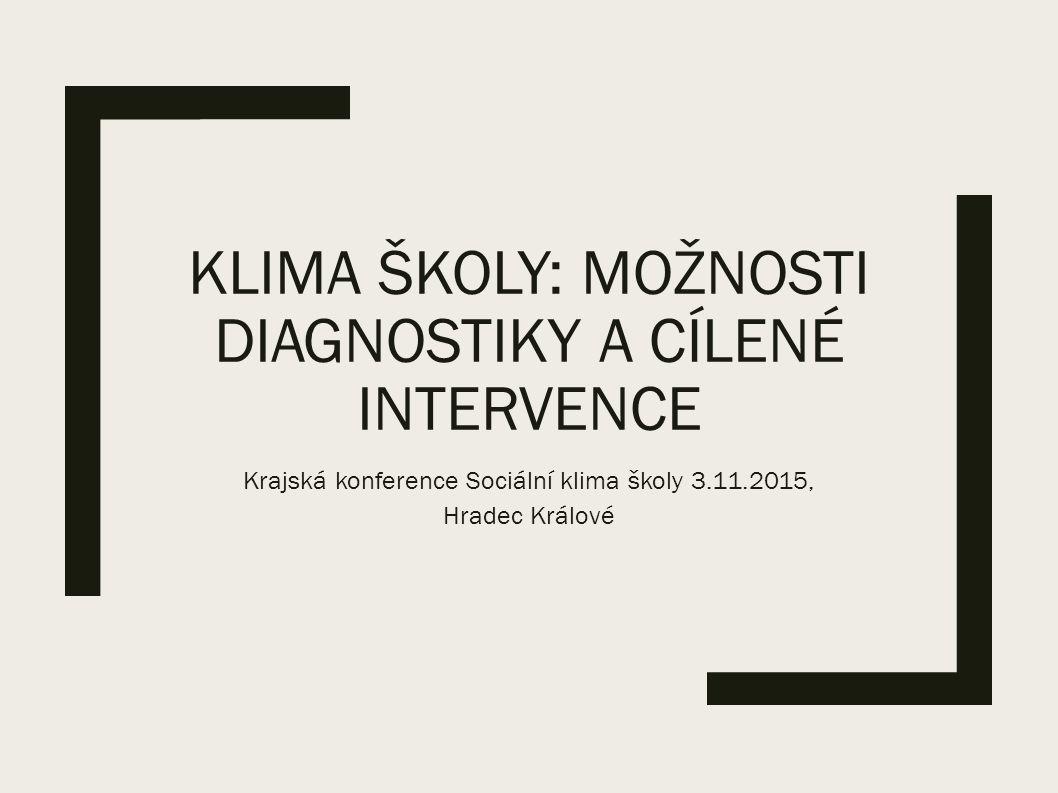 KLIMA ŠKOLY: MOŽNOSTI DIAGNOSTIKY A CÍLENÉ INTERVENCE Krajská konference Sociální klima školy 3.11.2015, Hradec Králové