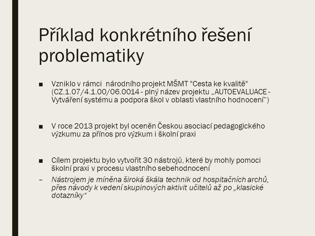 """Příklad konkrétního řešení problematiky ■Vzniklo v rámci národního projekt MŠMT Cesta ke kvalitě (CZ.1.07/4.1.00/06.0014 - plný název projektu """"AUTOEVALUACE - Vytváření systému a podpora škol v oblasti vlastního hodnocení ) ■V roce 2013 projekt byl oceněn Českou asociací pedagogického výzkumu za přínos pro výzkum i školní praxi ■Cílem projektu bylo vytvořit 30 nástrojů, které by mohly pomoci školní praxi v procesu vlastního sebehodnocení –Nástrojem je míněna široká škála technik od hospitačních archů, přes návody k vedení skupinových aktivit učitelů až po """"klasické dotazníky"""