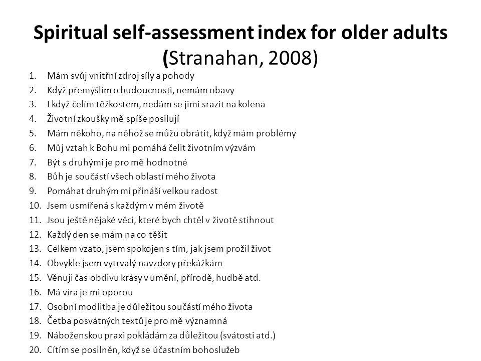 Spiritual self-assessment index for older adults (Stranahan, 2008) 1.Mám svůj vnitřní zdroj síly a pohody 2.Když přemýšlím o budoucnosti, nemám obavy 3.I když čelím těžkostem, nedám se jimi srazit na kolena 4.Životní zkoušky mě spíše posilují 5.Mám někoho, na něhož se můžu obrátit, když mám problémy 6.Můj vztah k Bohu mi pomáhá čelit životním výzvám 7.Být s druhými je pro mě hodnotné 8.Bůh je součástí všech oblastí mého života 9.Pomáhat druhým mi přináší velkou radost 10.Jsem usmířená s každým v mém životě 11.Jsou ještě nějaké věci, které bych chtěl v životě stihnout 12.Každý den se mám na co těšit 13.Celkem vzato, jsem spokojen s tím, jak jsem prožil život 14.Obvykle jsem vytrvalý navzdory překážkám 15.Věnuji čas obdivu krásy v umění, přírodě, hudbě atd.