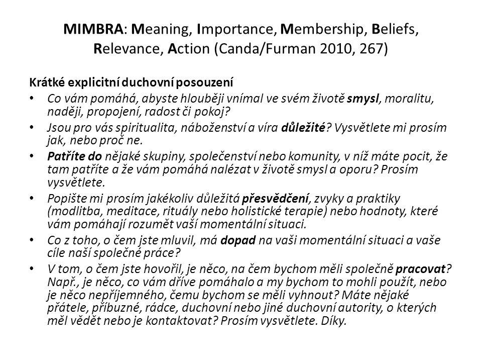 MIMBRA: Meaning, Importance, Membership, Beliefs, Relevance, Action (Canda/Furman 2010, 267) Krátké explicitní duchovní posouzení Co vám pomáhá, abyste hlouběji vnímal ve svém životě smysl, moralitu, naději, propojení, radost či pokoj.