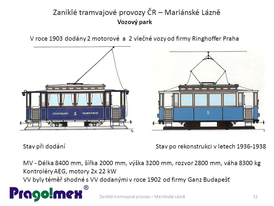 Zaniklé tramvajové provozy ČR – Mariánské Lázně Vozový park V roce 1903 dodány 2 motorové a 2 vlečné vozy od firmy Ringhoffer Praha Stav při dodání Stav po rekonstrukci v letech 1936-1938 MV - Délka 8400 mm, šířka 2000 mm, výška 3200 mm, rozvor 2800 mm, váha 8300 kg Kontroléry AEG, motory 2x 22 kW VV byly téměř shodné s VV dodanými v roce 1902 od firmy Ganz Budapešť Zaniklé tramvajové provozy – Mariánské Lázně11