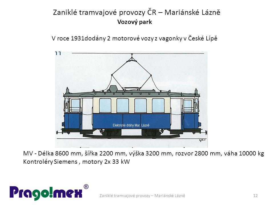 Zaniklé tramvajové provozy ČR – Mariánské Lázně Vozový park V roce 1931dodány 2 motorové vozy z vagonky v České Lípě MV - Délka 8600 mm, šířka 2200 mm, výška 3200 mm, rozvor 2800 mm, váha 10000 kg Kontroléry Siemens, motory 2x 33 kW Zaniklé tramvajové provozy – Mariánské Lázně12